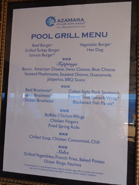 "And again, speaking of Quality difference... look at the Grill menu. Not just burgers & fries but Salmon Buggers, Turkey burgers, soups, grilled veggies, etc. When you go to small Upper Premium & Luxury ships, sure you'll pay more, but as they say ""you get what you pay for"" and everything IS much better quality when you're not on a Mass-Market ship!"