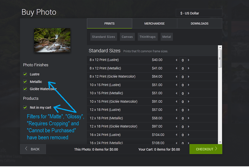 """One feature many people have requested is to customize which checkbox filters are displayed in the Shopping Cart. You may not offer """"Glossy"""" prints, for example, yet SmugMug has a checkbox for """"Glossy"""" that is essentially useless. If you would like to hide some of these checkboxes, use any of the following code.  Add any of the following to your theme's Advanced CSS settings or drop in a CSS block on the """"All Galleries"""" page:  <h3>Remove Filter Checkboxes</h3> Remove the """"Lustre"""" checkbox: <pre> /* Remove the """"Lustre"""" checkbox */ .sm-cart-l-finish-filters #filterLustre{   display: none !important; } </pre>  Remove the """"Matte"""" checkbox: <pre> /* Remove the """"Matte"""" checkbox */ .sm-cart-l-finish-filters #filterMatte {   display: none !important; } </pre>  Remove the """"Glossy"""" checkbox: <pre> /* Remove the """"Glossy"""" checkbox */ .sm-cart-l-finish-filters #filterGloss {   display: none !important; } </pre>  Remove the """"Metallic"""" checkbox: <pre> /* Remove the """"Metallic"""" checkbox */ .sm-cart-l-finish-filters #filterMetal {   display: none !important; } </pre>  Remove the """"Gliclee Watercolor"""" checkbox: <pre> /* Remove the """"Gliclee Watercolor"""" checkbox */ .sm-cart-l-finish-filters #filterWatercolor {   display: none !important; } </pre>  Remove the """"Require Cropping"""" checkbox: <pre> /* Remove the """"Require Cropping"""" checkbox */ .sm-cart-l-product-filters #filterCrop {   display: none !important; } </pre>  Remove the """"Not in my cart"""" checkbox: <pre> /* Remove the """"Not in my cart"""" checkbox */ .sm-cart-l-product-filters #filterCart {   display: none !important; } </pre>  Remove the """"Cannot be Purchased"""" checkbox: <pre> /* Remove the """"Cannot be Purchased"""" checkbox */ .sm-cart-l-product-filters #filterPrint {   display: none !important; } </pre>  <h3>Remove Print Type & Sizes</h3> You can also hide the type of print from being displayed entirely (like hiding all of the ThinWraps). SmugMug will automatically hide these if you haven't set prices for this type of print, but if you have """