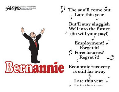"""May 7, 2009 John Sheriffus Editorial Cartoon - DailyCamera.com Boulder, CO<br /> Bernannie<br /> """"The sun'll come out Late this year<br /> But'll stay sluggish Well into the future (So will your pay!)<br /> Employment! Forget it! Foreclosures? Regret it!<br /> Economic recovery is still far away<br /> Late this year!"""