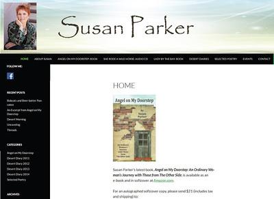 "January 2014 - Present Susan Parker http://susanparkerwriter.com/  Designed a WordPress website to showcase Susan's books and CD and to host her ""Desert Diaries"" blog."