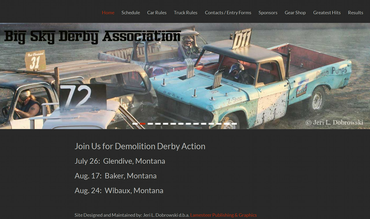 "April 2014 - Present<br /> Big Sky Derby Association<br /> <a href=""http://bigskyderby.com/"">http://bigskyderby.com/</a><br /> <br /> Designed a WordPress site to serve as an online resource for a demolition derby association. It includes a schedule as well as rules and contact information so drivers can find all the information they need in one location."