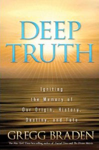 Gregg Braden's new book :Deep Truth: Igniting the Memory of Our Origin, History