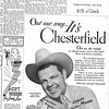 {Chesterfield, 1964}<br /> Dr. Fred Beard:<br /> 	The Chesterfield ad from 1964 is a great example of both a cigarette<br /> ad and the testimonial tactic. Advertising, of course, has a long<br /> history with tobacco overall and cigarettes, in particular.<br /> 	The first display ad for tobacco ran in the New York Daily Advertiser<br /> in 1789. In 1964, the year this Chesterfield ad ran, more than forty<br /> percent of adults were smokers and that was the year the U.S. Surgeon<br /> General released the first report on cigarette smoking.<br /> 	Obviously, society's attitudes regarding cigarettes have changed a<br /> great deal since then and we'll never again see cigarette ads in many<br /> media outlets, although cigarette marketers still spend a lot of<br /> advertising dollars in magazines and outdoor.<br /> 	The testimonial tactic also has a long history in cigarette<br /> advertising. They were extremely common in the 1920s.