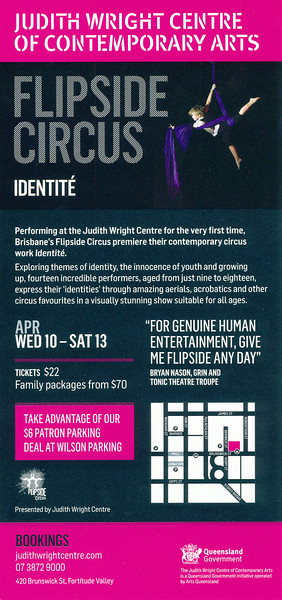 "Flipside Circus - 'Identite': Judith Wright Centre of Contemporary Arts - ""Aerials, acrobatics & other circus favourites. Performers ages nine to eighteen express their identities in a visually stunning show to entertain the whole family!""  Final Night: Saturday 13 April, 2013."
