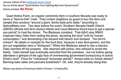 "January edition of the Limbaugh Letter has an article about Quail Hollow Farm fighting Big Farm Government Entitled: No Picnic      Quail Hollow Farm, an organic comminity farm in southern Nevada was ready to serve a ""farm-to-fork"" meal.  They invited neighbors as guest to tour the farm and sample their produce ""around a giant, family-style pinic table,"" according to NaturalNews.com.  Two days before the event, Southern Nevada Health District (SNHD) officials told farm owners Monte and Laura Bledsoe they'd have to get a special use permit"" to host the dinner.  The Bledsoes complied.  That didn't stop SNHD inspector Mary Oaks from raiding the picnic, declaring the food ""unfit for human consumption,"" and demanding it be doused with bleach and dumped.  The farm's crimes?  No labels or receipts for the food (duh, because it was farm-grown), and the pre-cut vegetables were a ""biohazard."" When the Bledsoes asked to see a warrant, Oaks stormed off the property.  She returned with police, who refused to arrest the family.  Oaks herself was eventually escorted from the premises - but not before giving attendees a glimpse of the ugly face of overweening government bureaucracy in action.  What's next?  Fines for ""unlicensed"" lemonade stands?  Armed raids on Amish dairies?  Banning bake sales and pancake breakfasts?  Oh, wait, they're already doing that.    {Below was photo of American Gothic Farmers  in handcuffs}  Quail Hollow Farm CSA Moapa Valley community supported agriculture offering the freshest grown produce grown locally to serve the community. For a weekly basket of organic vegetables, fruits, herbs, cheese, flowers delivered to your home Contact Laura and Monty Bledsoe at 702-397-2021 Email quailhollowfarm@mvdsl.com Visit Quail Hollow Farm website www.quailhollowfarmcsa.com"
