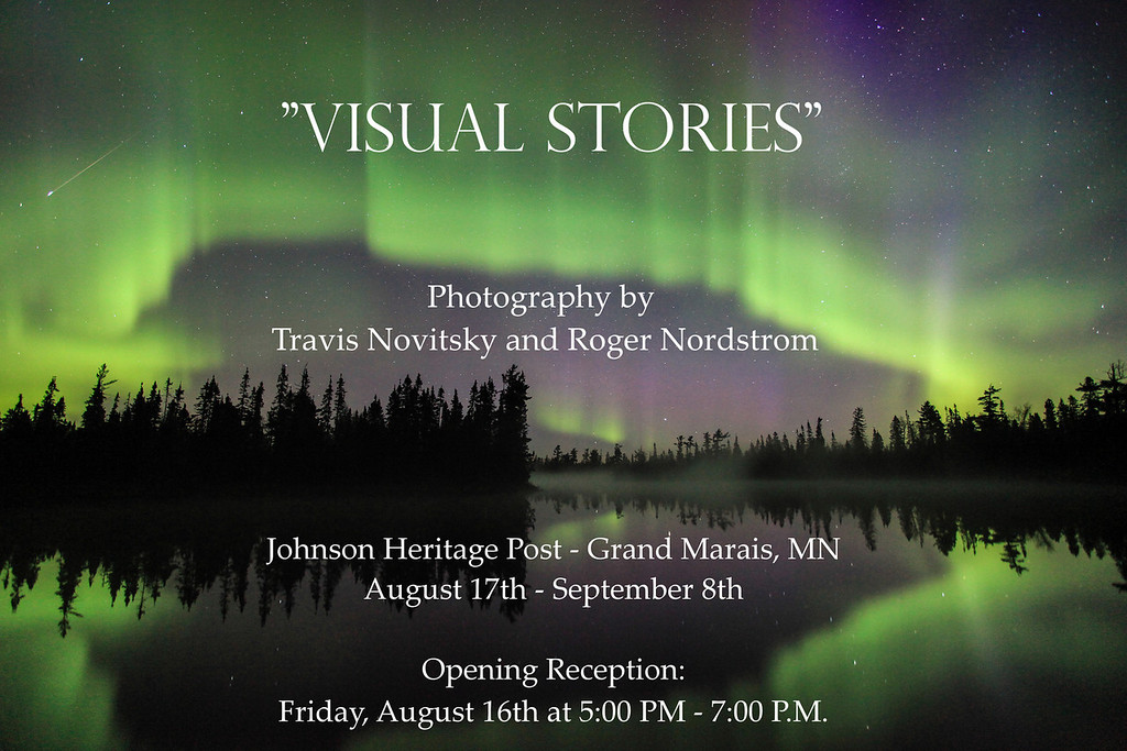 """VISUAL STORIES""<br /> <br /> Photography by Travis Novitsky and Roger Nordstrom<br /> <br /> Join Travis Novitsky and Roger Nordstrom as they share their images in a photography show at the Johnson Heritage Post in Grand Marais, MN from August 17th to September 8th, 2013.  <br /> <br /> The gallery is open Wednesdays through Sundays from 10:00 AM to 4:00 PM.  I am going to have close to 50 of my images on display.  This will be a GREAT opportunity to see and (if so desired) purchase some of my work!<br /> <br /> There will be an opening reception on the evening of Friday, August 16th from 5:00 PM to 7:00 PM.  We hope to see you there!"