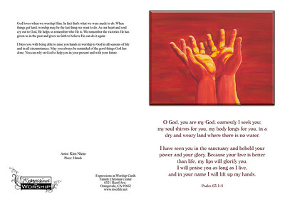 Front of Card:  O God, you are my God, earnestly I seek you;  my soul thirsts for you, my body longs for you, in a dry and weary land where there is no water.   I have seen you in the sanctuary and beheld your power and your glory. Because your love is better than life, my lips will glorify you.  I will praise you as long as I live,  and in your name I will lift up my hands.  Psalm 63:1-4  ------------------------------------------------- Back of Card  God loves when we worship Him. In fact that's what we were made to do. When things get hard, worship may be the last thing we want to do. As our heart and soul cry out to God, He helps us remember who He is. We remember the victories He has given us in the past and gives us faith to believe He can do it again  I bless you with being able to raise you hands in worship to God in all seasons of life and in all circumstances. May you always be reminded of the good things God has done. You can rely on God to help you in your present and with your future.  Artist: Kim Nieto Piece: Hands