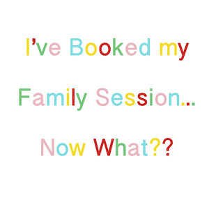 I've Booked My Family Session... Now What?