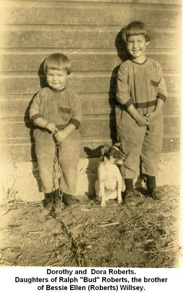 "Dorothy and  Dora Roberts.<br /> Daughters of Ralph ""Bud"" Roberts, the brother<br /> of Bessie Ellen (Roberts) Willsey."