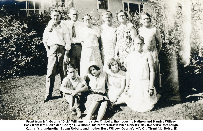 "Front from left, George ""Dick"" Williams, his sister Orabelle, their cousins Kathryn and Maurice Willsey.<br /> Back from left, Dick's dad George L. Williams, his brother-in-law Miles Roberts, May (Roberts) Rorabaugh,<br /> Kathryn's grandmother Susan Roberts and mother Bess Willsey, George's wife Ora Thankful.  Boise, ID"