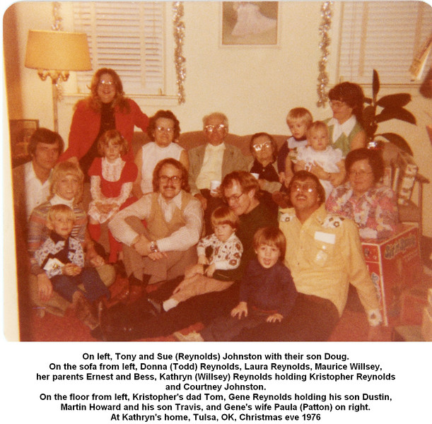On left, Tony and Sue (Reynolds) Johnston with their son Doug.<br /> On the sofa from left, Donna (Todd) Reynolds, Laura Reynolds, Maurice Willsey,<br /> her parents Ernest and Bess, Kathryn (Willsey) Reynolds holding Kristopher Reynolds<br /> and Courtney Johnston.<br /> On the floor from left, Kristopher's dad Tom, Gene Reynolds holding his son Dustin,<br /> Martin Howard and his son Travis, and Gene's wife Paula (Patton) on right.<br /> At Kathryn's home, Tulsa, OK, Christmas eve 1976
