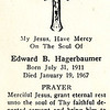 "Grandpa Ed's prayer card<br /> Born and died in Quincy; oldest of Edward Benjamin Hagerbaumer and Emma Katherine Bernhardt's four children<br /> <br /> Illinois Fire Service Institute:<br /> ""On January 19, 1967, Chief Edward Hagerbaumer of the Tri-Township Fire Protection District suffered a fatal heart attack in the line of duty while fighting a field fire at a farm in Ellington Township.<br /> <br /> At 12:50PM, Hagerbaumer responded to the fire with three other members of the Tri-Township Fire Protection District. After battling flames among corn stalks, grass, and brush for nearly two hours, Hagerbaumer became ill. At around 2:30PM, he was driven to St. Mary Hospital by Tri-Township Fire Protection District Trustee Wilbur Mohrman. He was unconscious upon arrival at the hospital, and efforts to revive him were unsuccessful.<br /> <br /> Funeral services for Hagerbaumer were held at St. Peter Catholic Church on January 23, and he was survived by his widow, six children, one grandchild, and two sisters. Firefighters from the Quincy Fire Department covered the Tri-Township Fire Protection District station during the funeral so that all of the members of the district could attend the services.<br /> <br /> A lifelong resident of Quincy, Hagerbaumer joined the Tri-Township Fire Protection District in 1942, and was promoted to the position of Fire Chief in 1957. Hagerbaumer farmed on his days off, and he was remembered as a dedicated chief who worked hard to upgrade the district's fire apparatus and equipment. At the time of his death, the four-member district operated a 500-gallon pumper truck and a 500-gallon tanker truck."""