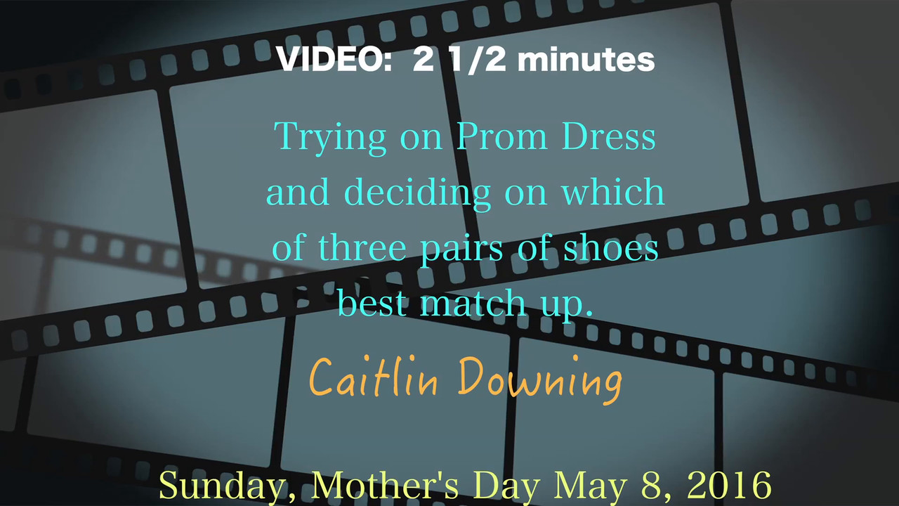 VIDEO:  2 1/2 minutes --Caitlin's Prom Dress & Shoes, May, 2016