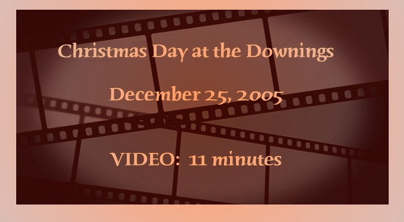 VIDEO:  11 minutes--Christmas Day at the Downings - 2005