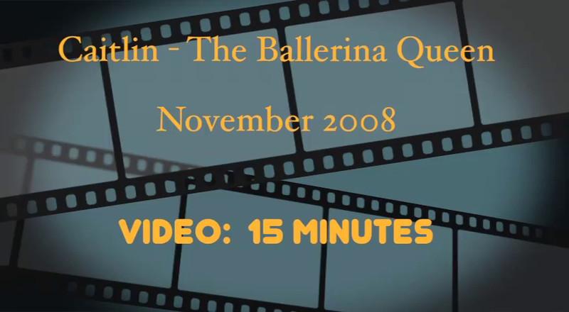 VIDEO:  15 minutes-- Caitlin - Ballerina Queen - 2005--Not 2007