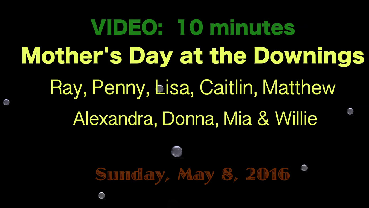VIDEO:  10 mins - Mother's Day 2016 at the Downings