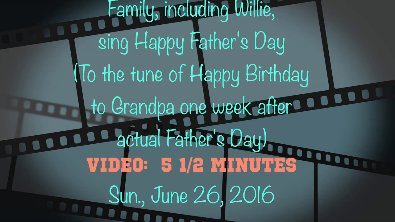 VIDEO:   5 1/2 minutes - Father's Day Song sung to Grandpa on Sun., June 26, 2016 one week after actual Father's Day--A week ago Grandpa had to prep for a colonoscopy the next day after Father's Day, hence gathering understandably delayed  ; > )
