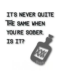 It's never quite the same when you're sober.