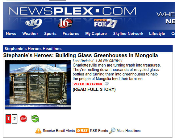 "After our trip to Mongolia, the local news affliliate did a nice report on the Greenhouse Project.  Here's a link:<br />  <a href=""http://www.newsplex.com/heroes/headlines/Stephanies_Heroes_Building_Greenhouses_in_Mongolia_127727183.html"">http://www.newsplex.com/heroes/headlines/Stephanies_Heroes_Building_Greenhouses_in_Mongolia_127727183.html</a>"