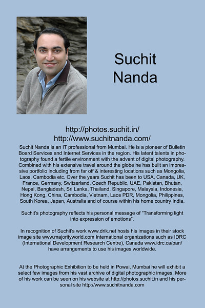 "Suchit Nanda is an IT professional from Mumbai. He is a pioneer of Bulletin Board Services and Internet Services in the region. His latent talents in photography found a fertile environment with the advent of digital photography. Combined with his extensive travel around the globe he has built an impressive portfolio including from far off & interesting locations such as Mongolia, Laos, Cambodia etc. Over the years Suchit has been to USA, Canada, UK, France, Germany, Switzerland, Czech Republic, UAE, Pakistan, Bhutan, Nepal, Bangladesh, Sri Lanka, Thailand, Singapore, Malaysia, Indonesia, Hong Kong, China, Cambodia, Vietnam, Laos PDR, Mongolia, Philippines, South Korea, Japan, Australia and of course within his home country India. <br /> <br /> Suchit's photography reflects his personal message of ""Transforming light into expression of emotions"".<br /> <br /> In recognition of Suchit's work  <a href=""http://www.drik.net"">http://www.drik.net</a> hosts his images in their stock image site  <a href=""http://www.majorityworld.com"">http://www.majorityworld.com</a> International organizations such as IDRC (International Development Research Centre), Canada  <a href=""http://www.idrc.ca/pan/"">http://www.idrc.ca/pan/</a> have arrangements to use his images worldwide.  <br /> <br /> <br /> At the Photographic Exhibition to be held in Powai, Mumbai he will exhibit a select few images from his vast archive of digital photographic images. More of his work can be seen on his website at <a href=""http://photos.suchit.in"">http://photos.suchit.in</a> and his personal site <a href=""http://www.suchitnanda.com"">http://www.suchitnanda.com</a><br />  <a href=""http://www.photonicyatra.com"">http://www.photonicyatra.com</a><br />  <a href=""http://photos.suchit.in"">http://photos.suchit.in</a>"