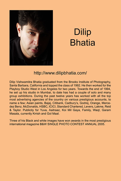 "Dilip Vishwamitra Bhatia graduated from the Brooks Institute of Photography, Santa Barbara, California and topped the class of 1992. He then worked for the Playboy Studio West in Los Angeles for two years. Towards the end of 1994, he set up his studio in Mumbai, to date has had a couple of solo and many group exhibitions. During the past twelve years has worked with all the top most advertising agencies of the country on various prestigious accounts, to name a few; Asian paints, Bajaj, Citibank, Cadbury's, Godrej, Orange, Mercedez Benz, McDonalds, HSBC, ICICI, Standard Chartered, Levers, Lakme, Reid  & Taylor. Publicity for Yuva, Aaitraaz, Koi Mil Gaya, Family, Waqt, Garam Masala, currently Krrish and Gol Maal.<br /> <br /> Three of his Black and white images have won awards in the most prestigious international magazine B&W SINGLE PHOTO CONTEST ANNUAL 2005.<br />  <a href=""http://www.dilipbhatia.com/"">http://www.dilipbhatia.com/</a>"