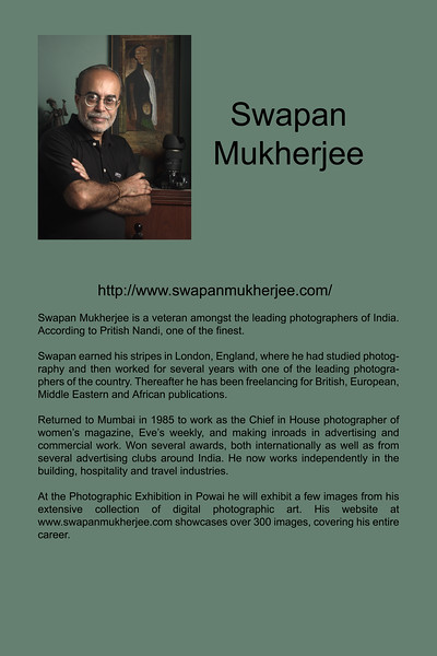 "Swapan Mukherjee is a veteran amongst the leading photographers of India. According to Pritish Nandi, one of the finest.<br /> <br /> Swapan earned his stripes in London, England, where he had studied photography and then worked for several years with one of the leading photographers of the country. Thereafter he has been freelancing for British, European, Middle Eastern and African publications.<br /> <br /> Returned to Mumbai in 1985 to work as the Chief in House photographer of women's magazine, Eve's weekly, and making inroads in advertising and commercial work. Won several awards, both internationally as well as from several advertising clubs around India. He now works independently in the building, hospitality and travel industries.<br /> <br /> At the Photographic Exhibition in Powai he will exhibit a few images from his extensive collection of digital photographic art. His website at  <a href=""http://www.swapanmukherjee.com"">http://www.swapanmukherjee.com</a> showcases over 300 images, covering his entire career. <br />  <a href=""http://www.swapanmukherjee.com/"">http://www.swapanmukherjee.com/</a>"
