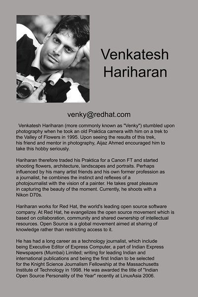 "Venkatesh Hariharan (more commonly known as ""Venky"") stumbled upon<br /> photography when he took an old Praktica camera with him on a trek to<br /> the Valley of Flowers in 1995. Upon seeing the results of this trek,<br /> his friend and mentor in photography, Aijaz Ahmed encouraged him to<br /> take this hobby seriously.<br /> <br /> Hariharan therefore traded his Praktica for a Canon FT and started<br /> shooting flowers, architecture, landscapes and portraits. Perhaps<br /> influenced by his many artist friends and his own former profession as<br /> a journalist, he combines the instinct and reflexes of a<br /> photojournalist with the vision of a painter. He takes great pleasure<br /> in capturing the beauty of the moment. Currently, he shoots with a<br /> Nikon D70s.<br /> <br /> Hariharan works for Red Hat, the world's leading open source software<br /> company. At Red Hat, he evangelizes the open source movement which is<br /> based on collaboration, community and shared ownership of intellectual<br /> resources. Open Source is a global movement aimed at sharing of<br /> knowledge rather than restricting access to it.<br /> <br /> He has had a long career as a technology journalist, which include<br /> being Executive Editor of Express Computer, a part of Indian Express<br /> Newspapers (Mumbai) Limited; writing for leading Indian and<br /> international publications and being the first Indian to be selected<br /> for the Knight Science Journalism Fellowship at the Massachusetts<br /> Institute of Technology in 1998. He was awarded the title of ""Indian<br /> Open Source Personality of the Year"" recently at LinuxAsia 2006."