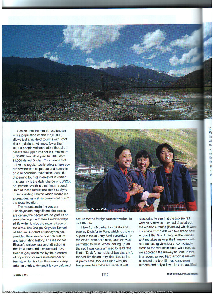 "Asian Photography  <a href=""http://www.asianphotographyindia.com/"">http://www.asianphotographyindia.com/</a> January 2010 Issue - Travel Feature Article - ""Bhutan - The land of the Thunder Dragon"" article and pictures by Suchit Nanda.<br /> <br /> Asian Photography is India's premier and oldest photography magazine.<br /> <br /> You can read the full article with full size images at: <a href=""http://suchit.net/photo/bhutan_2010/"">http://suchit.net/photo/bhutan_2010/</a>"