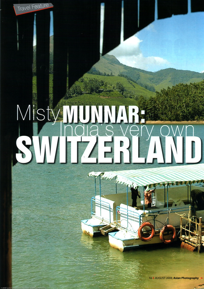 "Asian Photography <a href=""http://www.asianphotographyindia.com/"">http://www.asianphotographyindia.com/</a>  August 2008 Issue Travel Feature Article ""Misty Munnar: India's very own Switzerland"" by Anu (Arundhathi) & pictures by Suchit Nanda.  <br /> <br /> Asian Photography is India's premier and oldest photography magazine.  <br /> <br /> You can read the full article with full size images at:   <a href=""http://suchit.net/writing/munnar2008.htm"">http://suchit.net/writing/munnar2008.htm</a>"