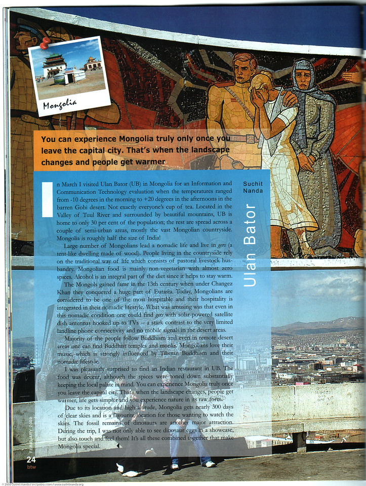 "Article in BTW Mag's Travel Special Issue Feb'09: in changez land Ulan Bator [Mongolia]. Images and text by Suchit Nanda<br /> <br /> <br /> Article can be read at: <br /> <a href=""http://www.btwmag.com/mongolia.htm"">http://www.btwmag.com/mongolia.htm</a><br /> <a href=""http://www.btwmag.com/mongolia2.htm"">http://www.btwmag.com/mongolia2.htm</a><br /> <a href=""http://www.btwmag.com/"">http://www.btwmag.com/</a><br /> <br /> Article can also be read at: <a href=""http://suchit.net/writing/"">http://suchit.net/writing/</a>"