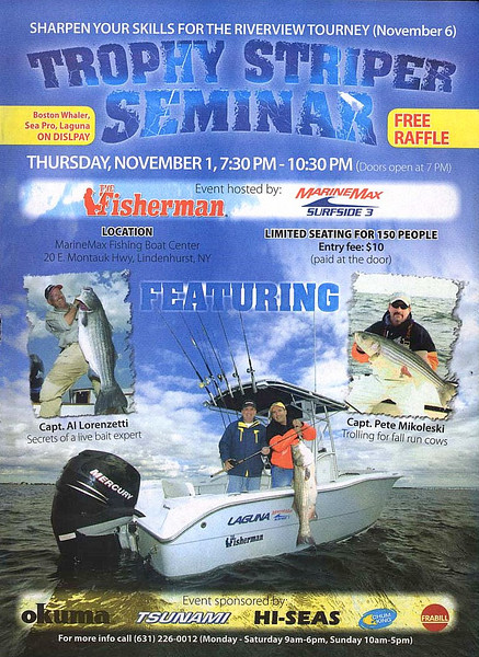 "<pre><font color=""#FFFF00"" size=""4"">Trophy Striper Seminar!</font></pre> <pre>Thursday November 1, 7:30-10:30 Marine Max Lindenhurst $10.00 Entry Fee (paid at the door) Limited Seating for 150 people so get there early</pre> <pre>For More Info Call 631-226-0012</pre>  I will also be covering plug fishing.  Capt. Al"