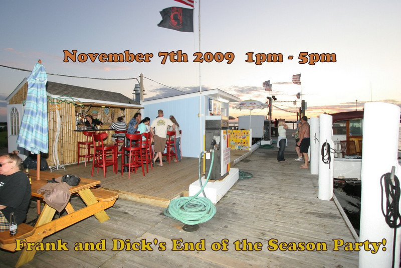 "Hi all!<br /> <br /> You are invited to attend the Frank and Dick's End of the Season Party!!<br /> <br /> Here's the deal:<br /> <br /> Date: Sat., November 7th '09<br /> Time: 1pm-5pm<br /> <br /> Free Food and 1/2 off drinks...until it's all gone :)<br /> Please try to ""boatpool"" so we can fit everyone in!<br /> Thanks for a great season and we can't wait for next year!<br /> <br /> - The Crew @ Frank and Dick's -"