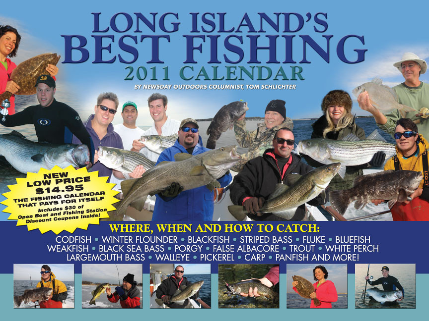 """IT'S BACK!  LONG ISLAND'S BEST FISHING 2011 CALENDAR POINTS ANGLERS TOWARD THE LUNKERS  When does cod fishing peak? Where can you catch big stripers on June's full moon? What color bucktails fool late summer fluke? Are the trout stocked yet? You'll find answers to these questions and more while flipping through Long Island's Best Fishing 2011 Calendar, by Newsday outdoors columnist Tom Schlichter.  Big and beautiful, this 9"""" x 12"""", high-quality glossy calendar is loaded with the first-hand fishing information anglers crave throughout the year - making it a great holiday gift for fishing friends and family. Better still, the 2011 edition features $30 of open boat and fishing station coupons for a new, low price of just $14.95.  <span style="""" color: #FF0000; font-family: Arial Black; font-size: 16px; font-weight: bolder; """" > <a href=""""http://skimmeroutdoorscom.easystorecreator.com/items/fishing-gadgets-and-tools/FISHING-2011-CALENDAR-detail.htm"""">Click Here to Order Now!</a> <span style="""" color: #000000; font-family: ; font-size: 10px; """" ></span>"""