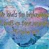 "Psalm 147:3 ESV / 463 helpful votes<br /> He heals the brokenhearted and binds up their wounds. <br /> <br /> <a href=""https://www.biblegateway.com/passage/?search=Psalm"">https://www.biblegateway.com/passage/?search=Psalm</a>+147&version=ESV<br /> <br /> <a href=""https://goodnewshealthandfitness.wordpress.com/2017/08/23/medical-how-the-heart-functions/"">https://goodnewshealthandfitness.wordpress.com/2017/08/23/medical-how-the-heart-functions/</a><br /> <br /> <a href=""https://www.openbible.info/topics/healing"">https://www.openbible.info/topics/healing</a><br /> <br /> <a href=""https://www.instagram.com/p/BiqAJNthiyw/?taken-by=goodnewseverybodycom"">https://www.instagram.com/p/BiqAJNthiyw/?taken-by=goodnewseverybodycom</a><br /> <br /> <a href=""https://goodnewshealthandfitness.wordpress.com/2017/03/24/medical-is-your-blood-pressure-too-low-or-high/"">https://goodnewshealthandfitness.wordpress.com/2017/03/24/medical-is-your-blood-pressure-too-low-or-high/</a><br /> <br /> <a href=""https://goodnewseverybodycom.wordpress.com/2018/06/11/deep-thought-why-people-have-suicide-thoughts/"">https://goodnewseverybodycom.wordpress.com/2018/06/11/deep-thought-why-people-have-suicide-thoughts/</a>"