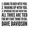 1. Going to #bed with you. <br /> 2. #Waking up with you. <br /> 3. Spending the day with you. <br /> All three are tied <br /> for my fave thing to do. <br /> #DaveDavidson #quotes #instagram #instadaily #inspiration #motivation #writersofinstagram #poetsofinstagram #instagood #compliments #couple #marriage #crush #love #lovestory #couplegoals #poetry #portrait #writing #quote