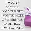 I was so #grateful for your #gift, I wanted more of where you came from. #davedavidson #writersofinstagram #quotes #writing #writercommunity #poetry #poetsofinstagram  #instadaily #instagood #spilledink #poetry