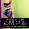 "#Whisper in my #ear, ""Take me I'm yours.""<br /> That's the #key my dear <br /> unlocking #secret doors. #davedavidson #poetry #foreplay #love #desire #lovestory #hopelessromantic"