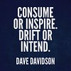 Consume <br /> or #inspire. <br /> Drift or intend. #davedavidson #motivation #inspiration #quote #poetry #writing #6wordstory #sixwordstory