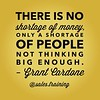 """There is no shortage of money, only a shortage of people not thinking big enough."" - @grantcardone"
