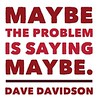 #Maybe the #problem is saying maybe.  #DaveDavidson #sixwordmemoir #sixwordstory #writersofinstagram #quote
