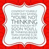 "Confront yourself every day saying, ""You're not #thinking wow enough yet."" Soon you'll be thinking bigger than anyone else. #DaveDavidson #motivationalquotes #motivation #inspiration #sales"