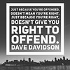 Just because you're #offended,<br /> doesn't mean you're right. <br /> Just because you're right,<br /> doesn't give you right to <br /> #offend.<br /> Dave Davidson #DaveDavidson #inspirationalquotes #inspiration #smile #fun #funny #instagood #instagram #writer #writersofinstagram #quote #quotes #qotd  #question #instalove #couple #hopelessromantic #art #writer #poetry #motivation #politics #gop #democrat #trump