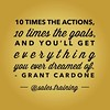 """10 times the actions, 10 times the goals, and you'll get everything you ever dreamed of."" - @grantcardone"