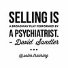 """Selling is a Broadway play performed by a psychiatrist."" - David Sandler."