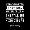 """If people like you, they will listen to you, but if they trust you, they'll do business with you."" - Zig Ziglar."