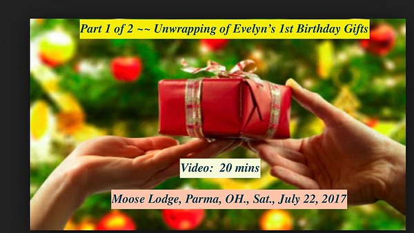 Video:  20 mins - Unwrapping of Evelyn's birthday gifts.  Sat., July 22, 2017, Moose Lodge, Parma, OH
