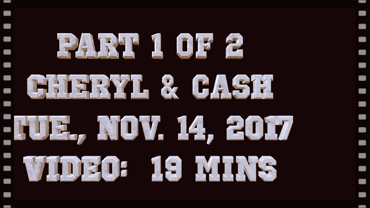 Video: 19 mins ~~ Cheryl & Cash,  Tue., Nov. 14, 2017