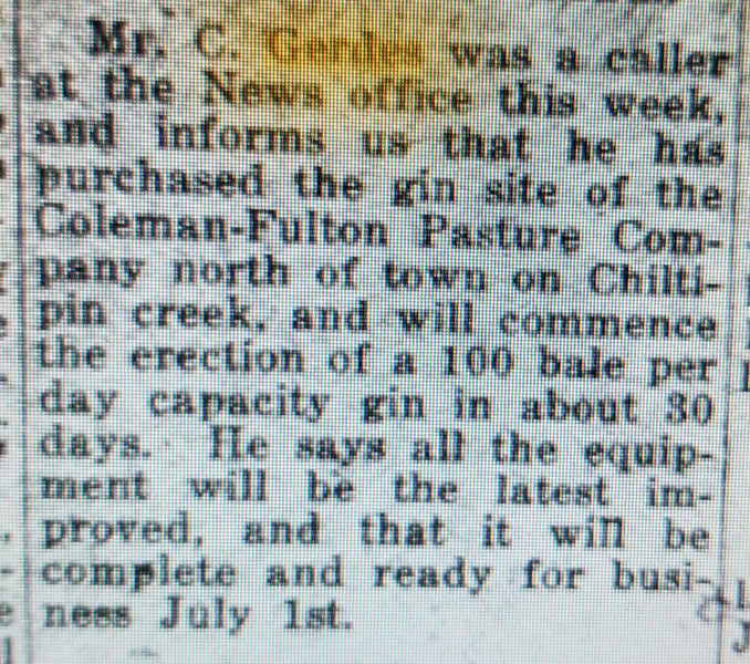My Cousin, Sally Gerdes (may she rest in peace) told me about the gin being built on Chiltipin Creek, and not long after that (I may find the article later about this), there was a flood and destroyed the gin. February 11, 1916. See below.