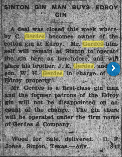 "April 1919 -Casper buys the Odem Gin, later run by one of his sons, my uncle, Winfred Henry ""Top"" Gerdes. Later run by Sid Brough's daddy."