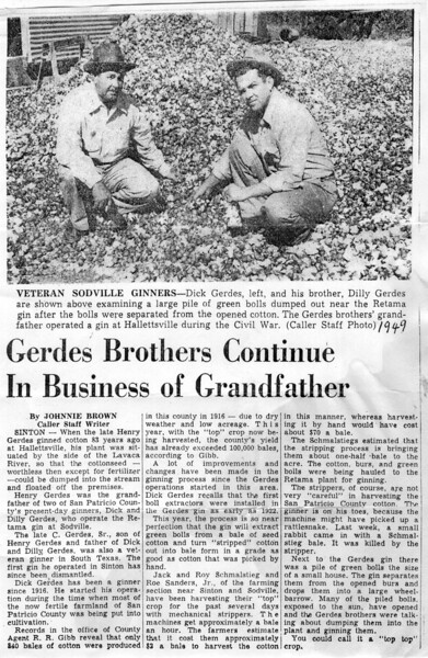 """Dick"" Gerdes, and he was.... was actually Gaylord ADOLPH Gerdes, but back in those days, the name ""Adolph"" sorta lost its popularity. Anyway, he was a crook. I'm sorry, he just was. He and my dad, ""Dilly"", were brothers and partners in the Retama Gin Company  that dad built 7 miles south of Sinton in Sodville. (Still researching how the gin came into being.) Dick used to brag about keeping two sets of books. Anyway, the ""Oil Mill"" (cottonseed in Corpus) were furnishing financing for the gin, and when they did an audit back in the '50's, they caught Dick and informed him that they would not file charges on him if he sold out to dad. So he dodged jail on that one. Crook."